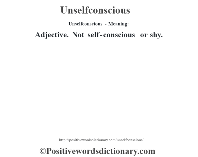 Unselfconscious- Meaning: Adjective. Not self-conscious or shy.