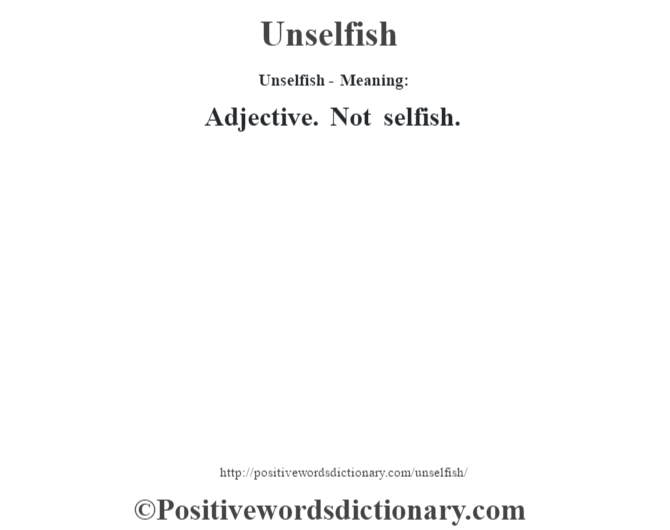 Unselfish- Meaning: Adjective. Not selfish.