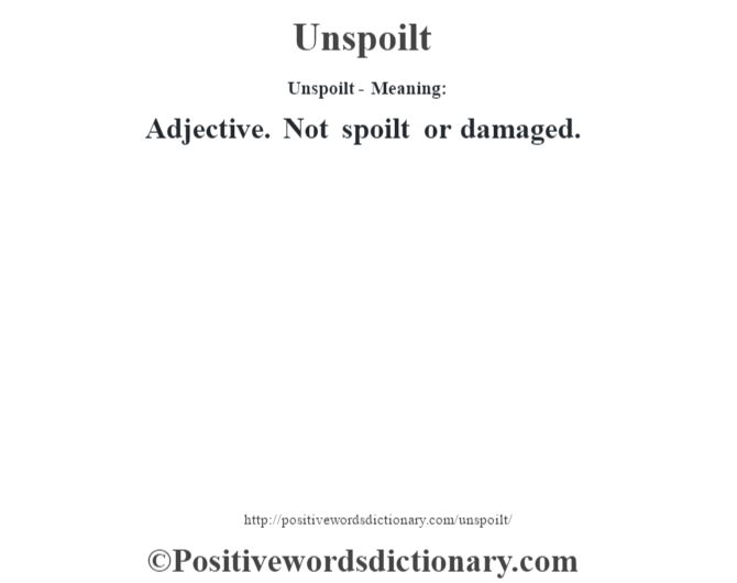Unspoilt- Meaning: Adjective. Not spoilt or damaged.