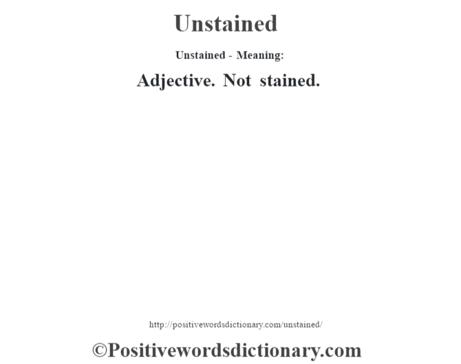 Unstained- Meaning: Adjective. Not stained.
