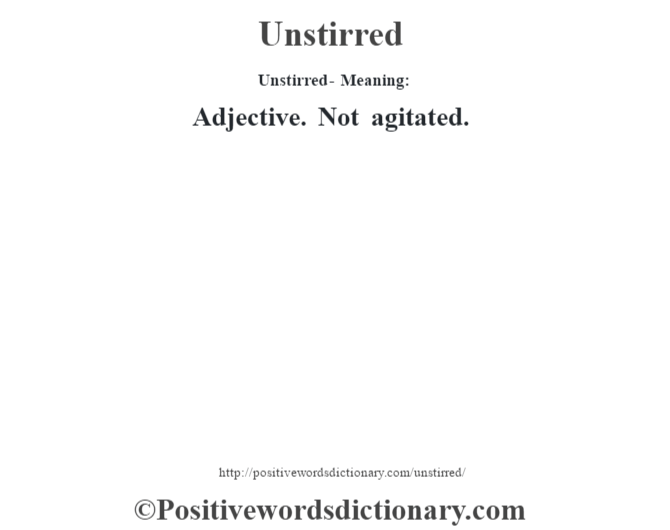 Unstirred- Meaning: Adjective. Not agitated.