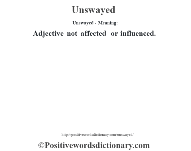 Unswayed- Meaning: Adjective not affected or influenced.