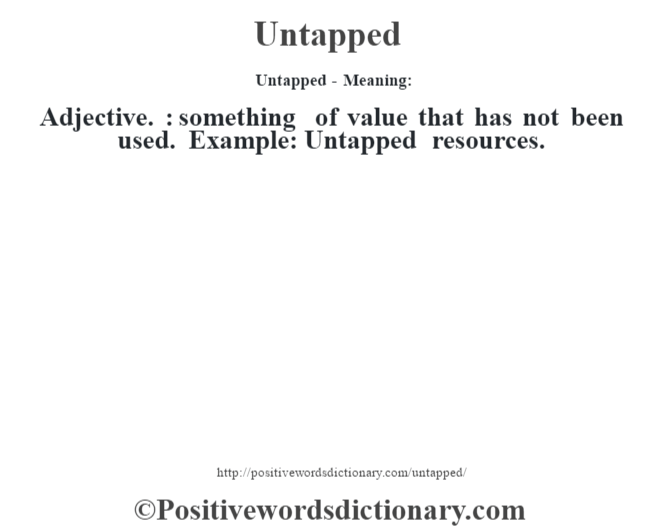 Untapped- Meaning: Adjective. : something of value that has not been used. Example: Untapped resources.