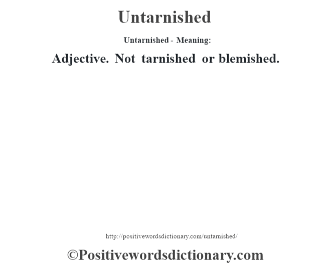 Untarnished- Meaning: Adjective. Not tarnished or blemished.