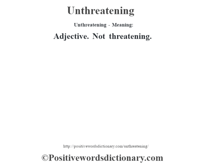 Unthreatening- Meaning: Adjective. Not threatening.