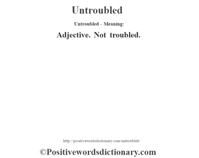 Untroubled- Meaning: Adjective. Not troubled.