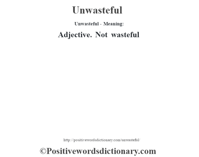 Unwasteful- Meaning: Adjective. Not wasteful
