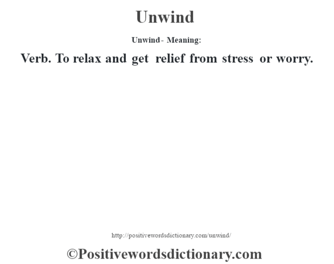 Unwind- Meaning: Verb. To relax and get relief from stress or worry.