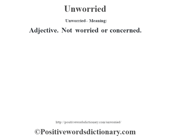 Unworried- Meaning: Adjective. Not worried or concerned.