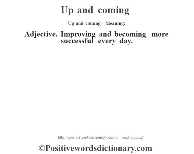 Up and coming- Meaning: Adjective. Improving and becoming more successful every day.