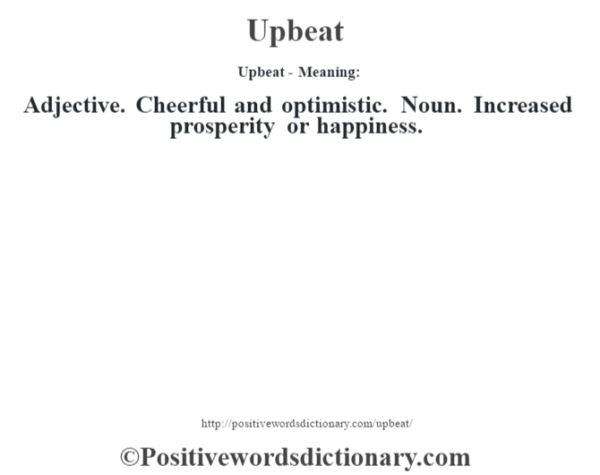 Upbeat- Meaning: Adjective. Cheerful and optimistic. Noun. Increased prosperity or happiness.
