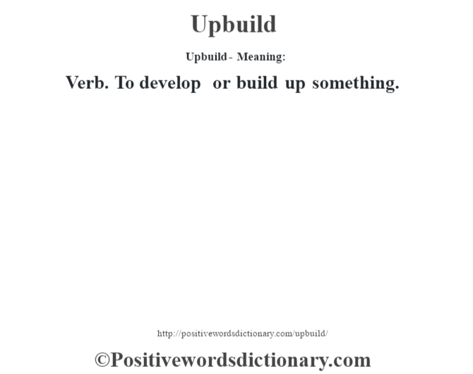 Upbuild- Meaning: Verb. To develop or build up something.