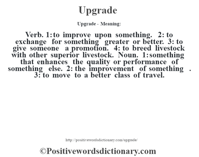 Upgrade- Meaning: Verb. 1: to improve upon something. 2: to exchange for something greater or better. 3: to give someone a promotion. 4: to breed livestock with other superior livestock. Noun. 1: something that enhances the quality or performance of something else. 2: the improvement of something . 3: to move to a better class of travel.