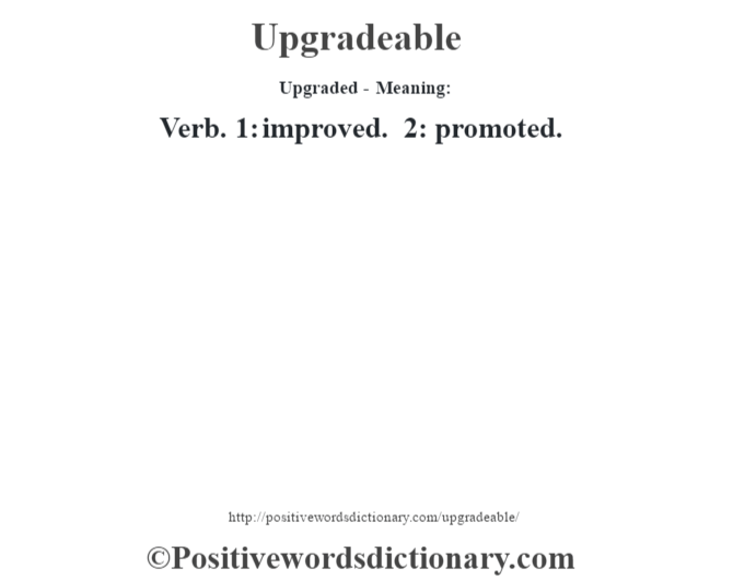 Upgraded- Meaning: Verb. 1: improved. 2: promoted.