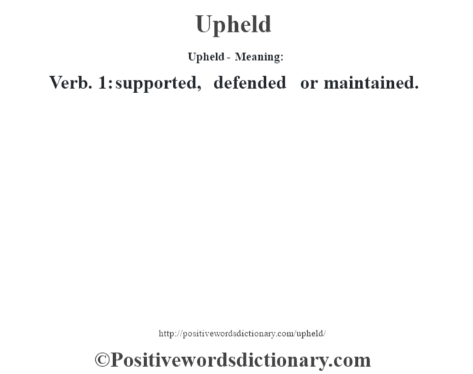 Upheld- Meaning: Verb. 1: supported, defended or maintained.