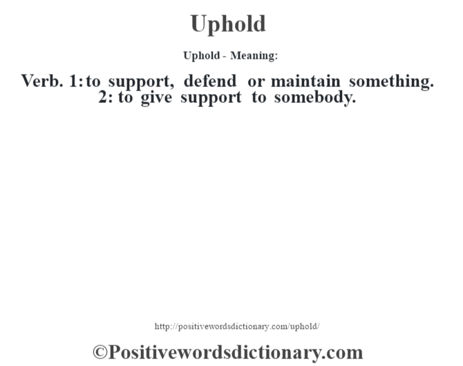 Uphold- Meaning: Verb. 1: to support, defend or maintain something. 2: to give support to somebody.