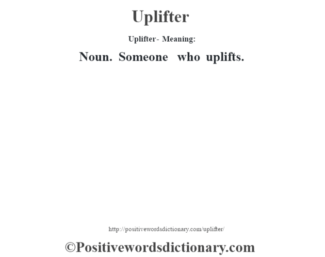 Uplifter- Meaning: Noun. Someone who uplifts.