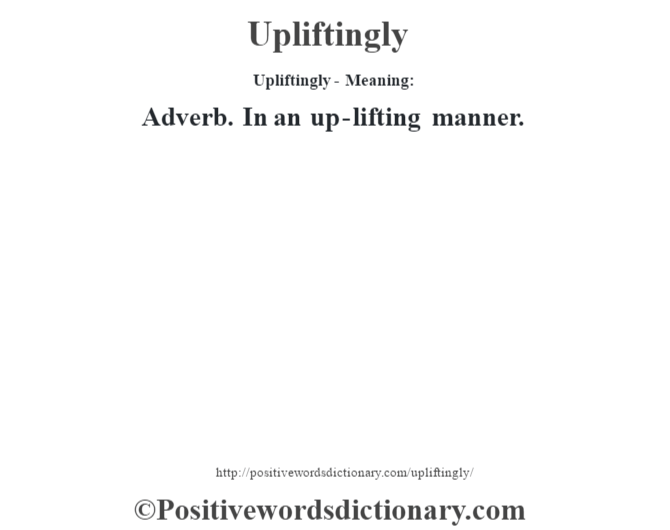 Upliftingly- Meaning: Adverb. In an up-lifting manner.