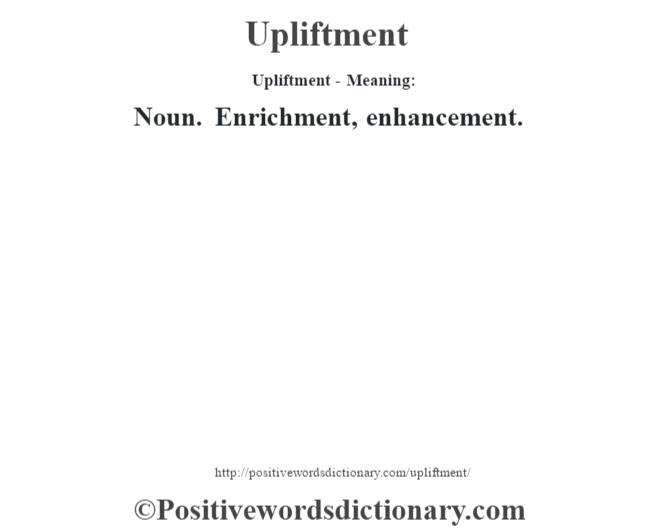 Upliftment- Meaning: Noun. Enrichment, enhancement.