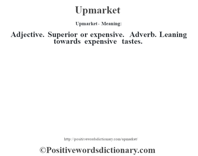 Upmarket- Meaning: Adjective. Superior or expensive. Adverb. Leaning towards expensive tastes.