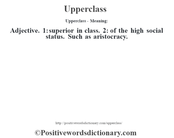 Upperclass- Meaning: Adjective. 1: superior in class. 2: of the high social status. Such as aristocracy.