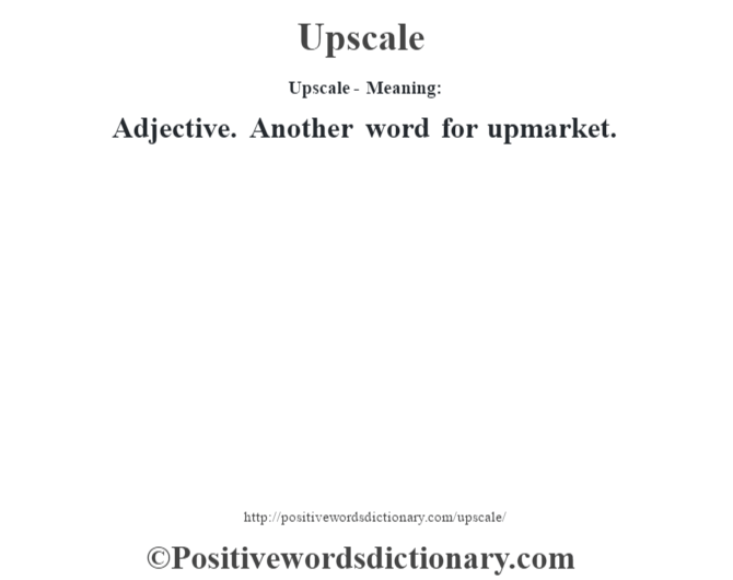 Upscale- Meaning: Adjective. Another word for upmarket.