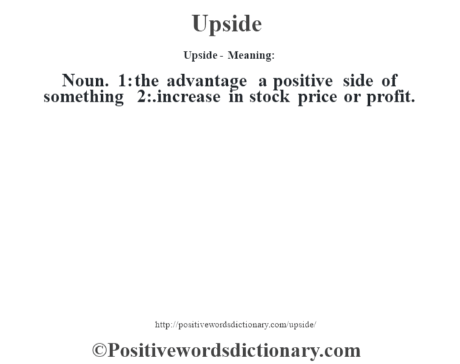 Upside- Meaning: Noun. 1: the advantage a positive side of something 2:.increase in stock price or profit.