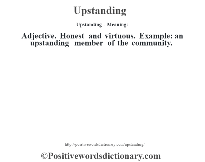 Upstanding- Meaning: Adjective. Honest and virtuous. Example: an upstanding member of the community.