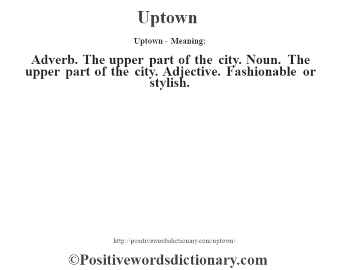 Uptown- Meaning: Adverb. The upper part of the city. Noun. The upper part of the city. Adjective. Fashionable or stylish.