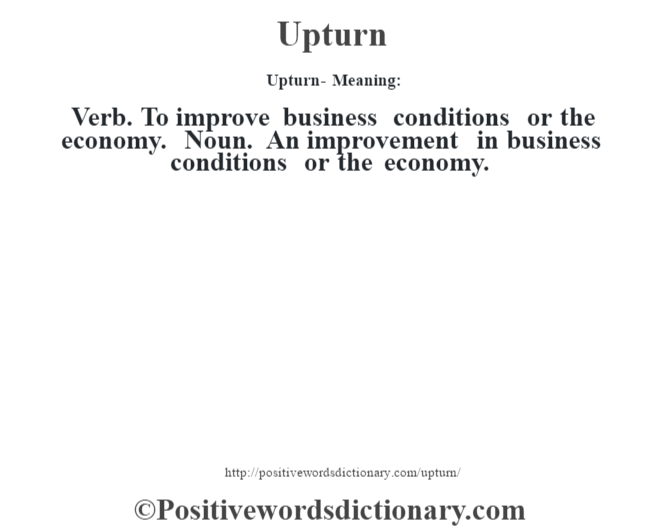 Upturn- Meaning: Verb. To improve business conditions or the economy. Noun. An improvement in business conditions or the economy.