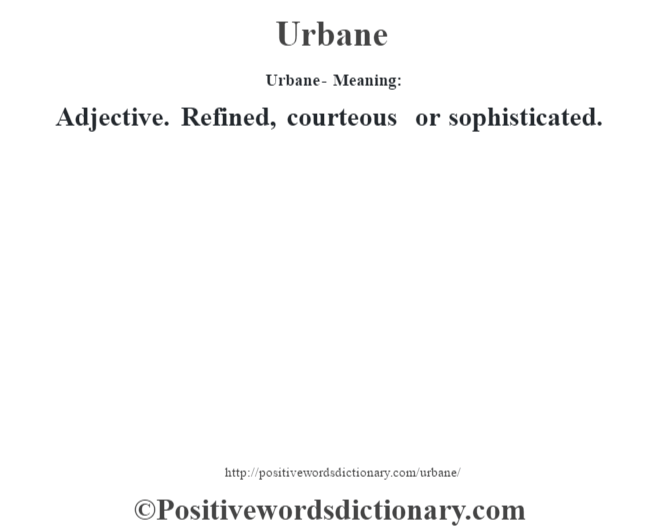 Urbane- Meaning: Adjective. Refined, courteous or sophisticated.