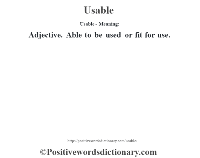 Usable- Meaning: Adjective. Able to be used or fit for use.