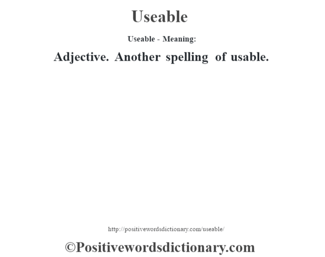 Useable- Meaning: Adjective. Another spelling of usable.