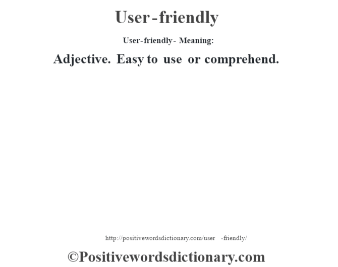 User-friendly- Meaning: Adjective. Easy to use or comprehend.