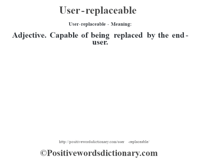 User-replaceable- Meaning: Adjective. Capable of being replaced by the end-user.