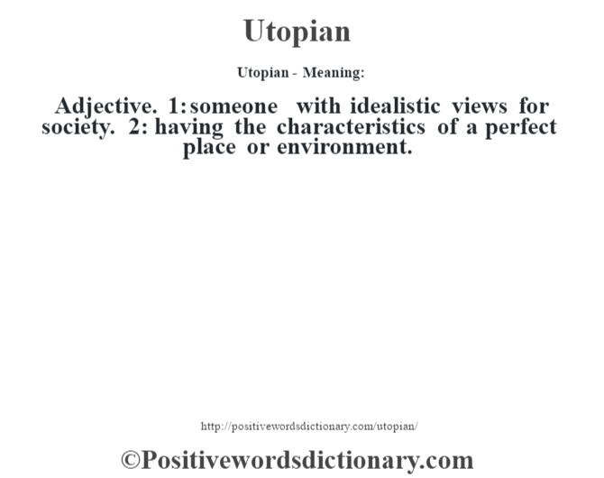 Utopian- Meaning: Adjective. 1: someone with idealistic views for society. 2: having the characteristics of a perfect place or environment.