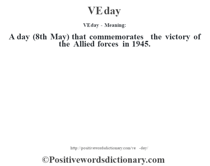 VE day - Meaning: A day (8th May) that commemorates the victory of the Allied forces in 1945.