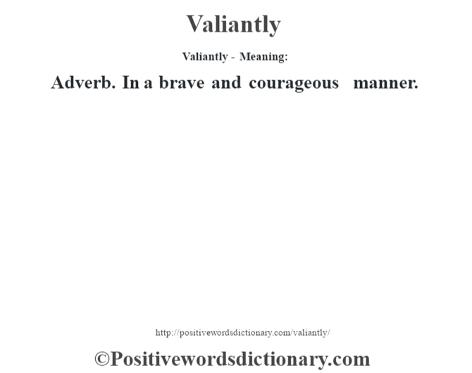 Valiantly - Meaning: Adverb. In a brave and courageous manner.