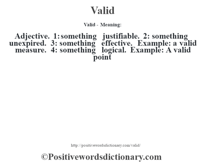 Valid - Meaning: Adjective. 1: something justifiable. 2: something unexpired. 3: something effective. Example: a valid measure. 4: something logical. Example: A valid point