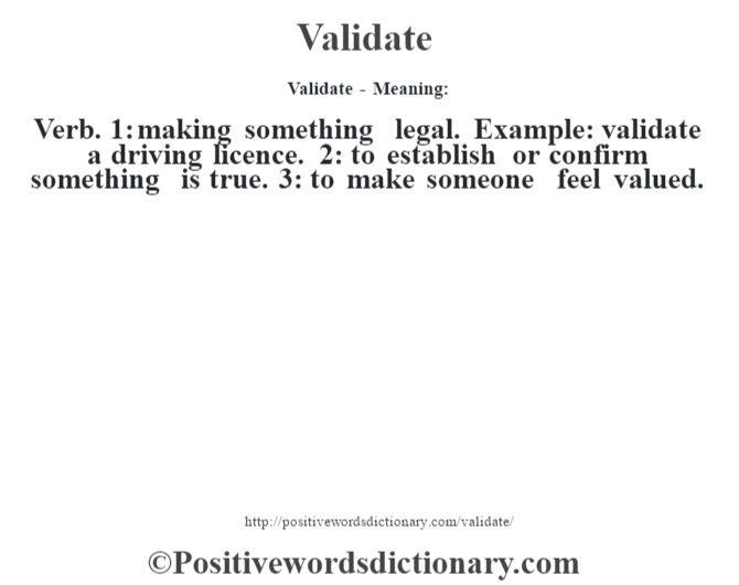 Validate - Meaning: Verb. 1: making something legal. Example: validate a driving licence. 2: to establish or confirm something is true. 3: to make someone feel valued.