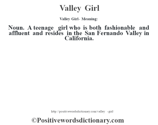 Valley Girl - Meaning: Noun. A teenage girl who is both fashionable and affluent and resides in the San Fernando Valley in California.