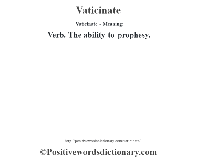 Vaticinate - Meaning: Verb. The ability to prophesy.