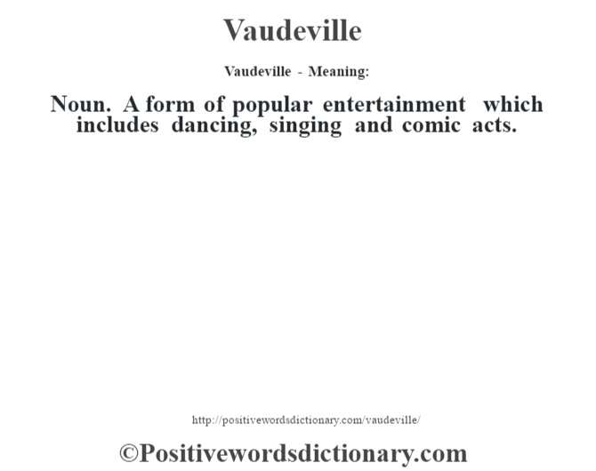 Vaudeville - Meaning: Noun. A form of popular entertainment which includes dancing, singing and comic acts.