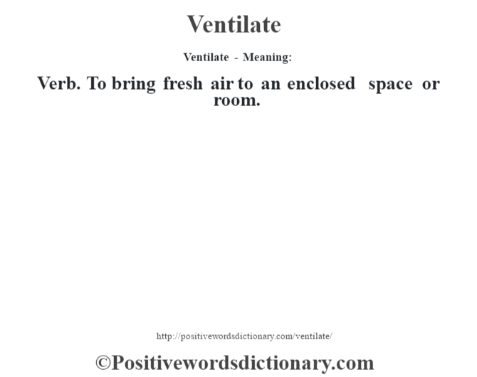 Ventilate - Meaning: Verb. To bring fresh air to an enclosed space or room.