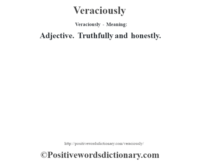 Veraciously - Meaning: Adjective. Truthfully and honestly.