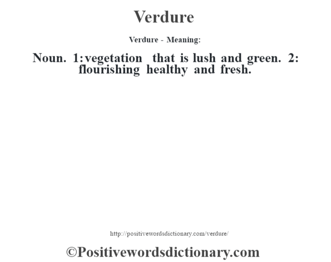 Verdure - Meaning: Noun. 1: vegetation that is lush and green. 2: flourishing healthy and fresh.
