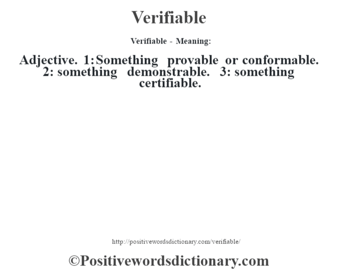 Verifiable - Meaning: Adjective. 1: Something provable or conformable. 2: something demonstrable. 3: something certifiable.