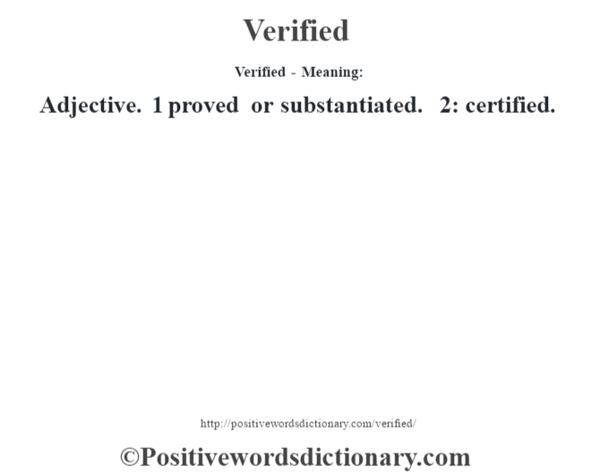 Verified - Meaning: Adjective. 1 proved or substantiated. 2: certified.