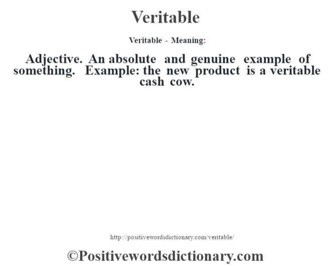 Veritable - Meaning: Adjective. An absolute and genuine example of something. Example: the new product is a veritable cash cow.