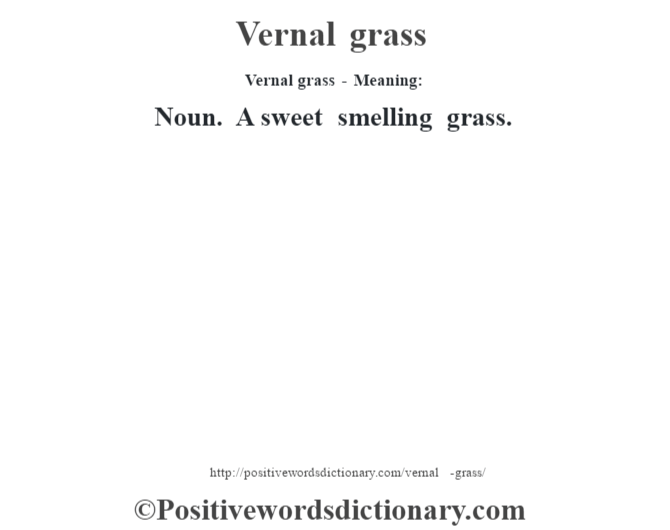 Vernal grass - Meaning: Noun. A sweet smelling grass.
